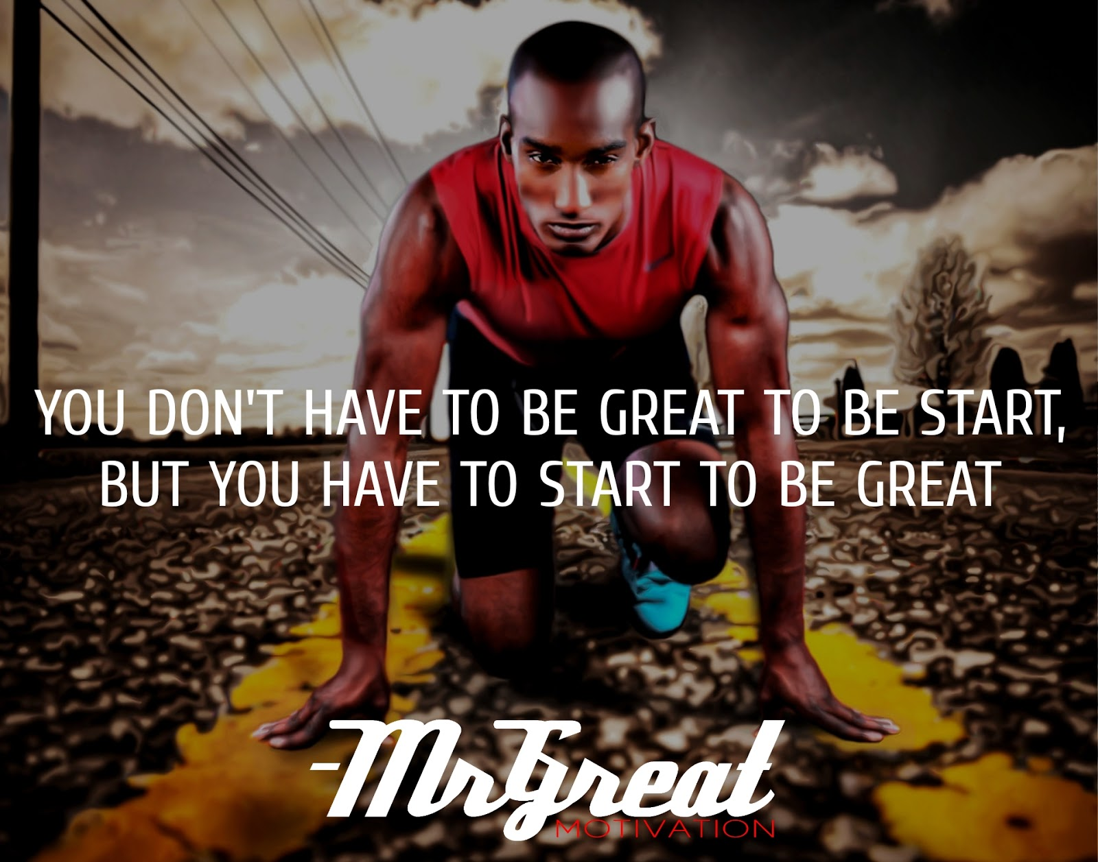 YOU DON'T HAVE TO BE GREAT TO START, BUT YOU HAVE TO START TO BE GREAT