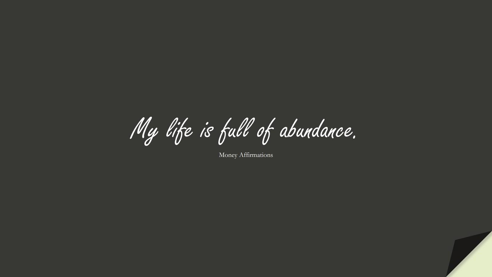 My life is full of abundance. (Money Affirmations);  #MoneyQuotes