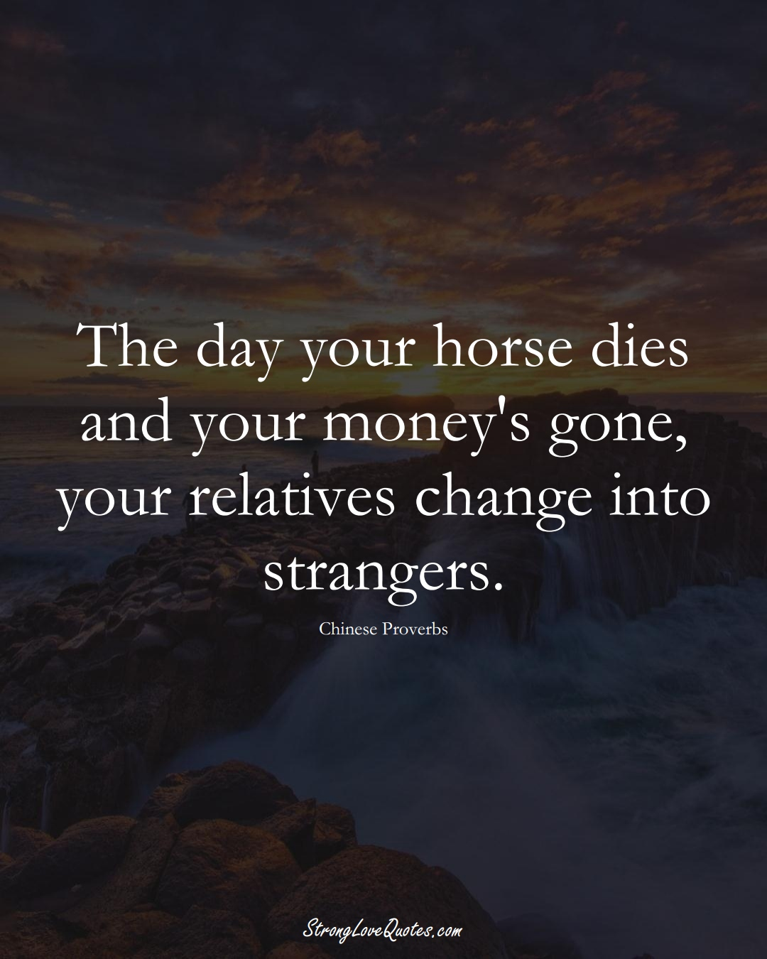 The day your horse dies and your money's gone, your relatives change into strangers. (Chinese Sayings);  #AsianSayings