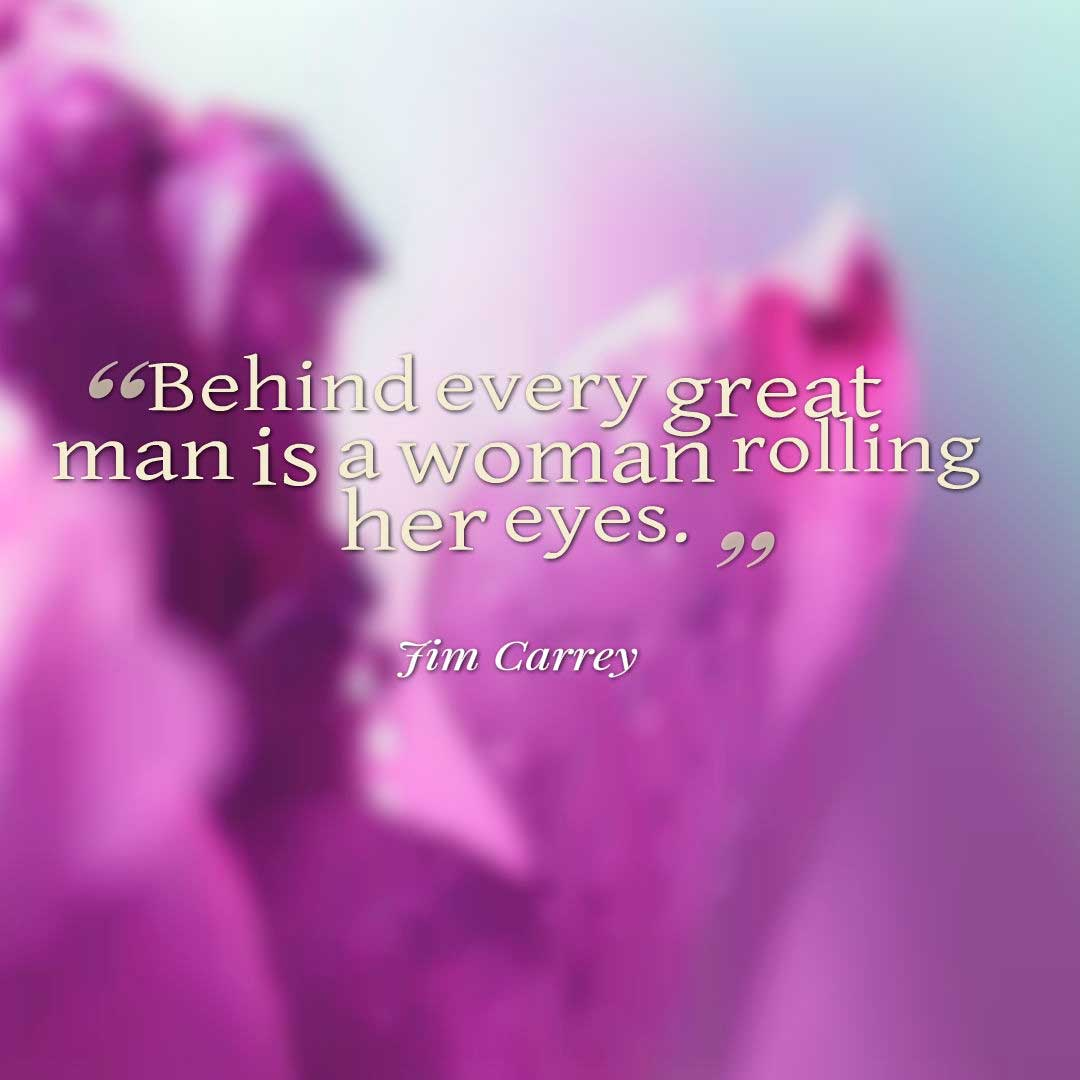 Funny Quotes, Behind every great man is a woman rolling her eyes. ― Jim Carrey
