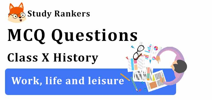 MCQ Questions for Class 10 History: Work, life and leisure