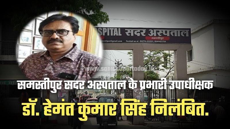 समस्तीपुर सदर अस्पताल के प्रभारी उपाधीक्षक डॉ. हेमंत कुमार सिंह आपत्तिजनक  पोस्ट करने के मामले में निलंबित.