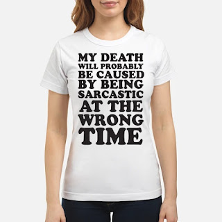 My Death Will Probably Be Caused By Being Sarcastic At The Wrong Time Shirt 6