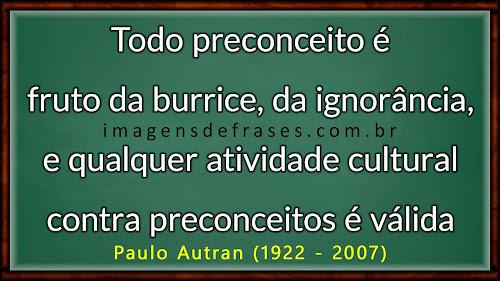 Todo preconceito é fruto da burrice, da ignorância, e qualquer atividade cultural contra preconceitos é válida