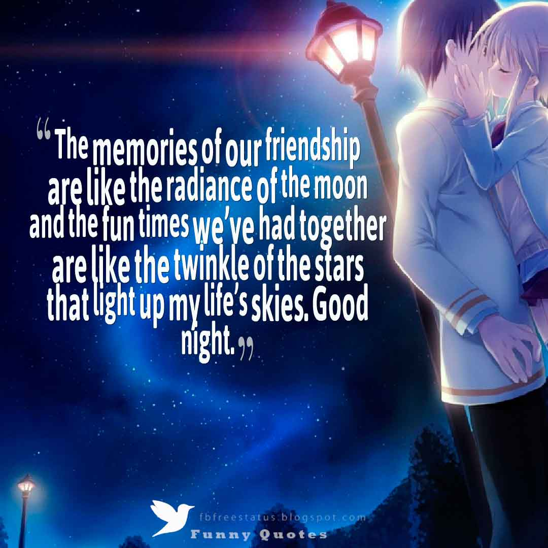 Good Night Wishes, The memories of our friendship are like the radiance of the moon and the fun times we've had together are like the twinkle of the stars that light up my life's skies. Good night.