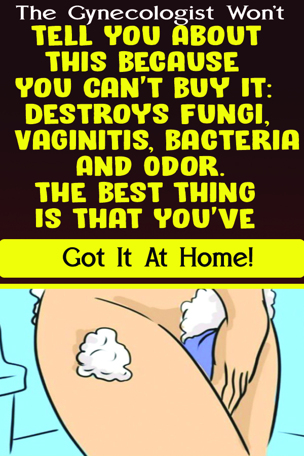 The Gynecologist Won't Tell You About This Because You Can't Buy It: Destroys Fungi, Vaginitis, Bacteria And Odor. The Best Thing Is That You've Got It At Home!