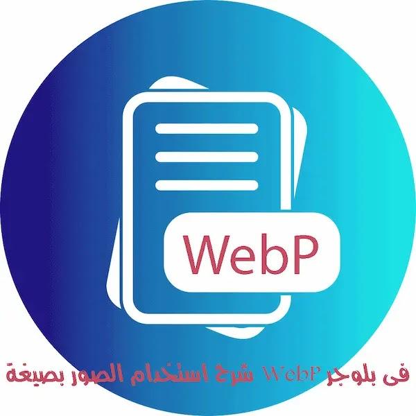 شرح استخدام الصور بصيغة WebP فى بلوجر لزيادة سعة المدونة