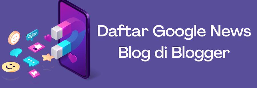 Panduan Cara Mendaftarkan Blog di Google News