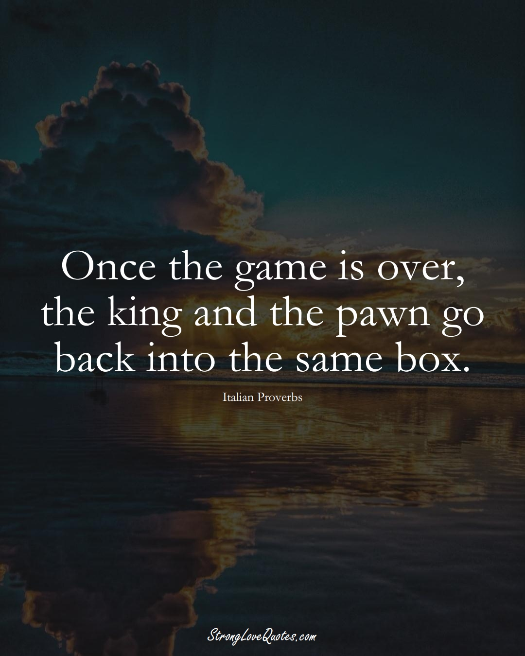 Once the game is over, the king and the pawn go back into the same box. (Italian Sayings);  #EuropeanSayings