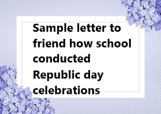 Sample letter to friend how school conducted Republic day celebrations