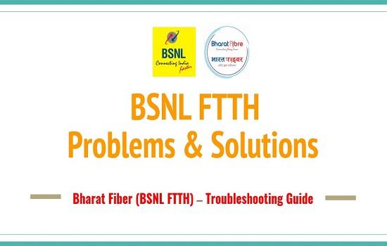 BSNL Bharat Fiber (FTTH-Fiber Broadband) : Common Problems & Solutions