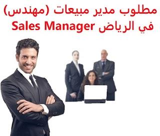 وظائف السعودية مطلوب مدير مبيعات (مهندس) في الرياض Sales Manager