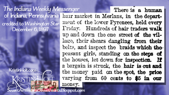 "Kristin Holt | Sources of Victorian-era FALSE HAIR. From The Indiana Weekly messenger of Indiana, PA (credited to Washington Star) on December 6, 1897: ""There is a human hair market in Merlans, in the department of the lower Pyrenees, held every Friday. Hudnreds of hair traders walk up an ddown the one street of the village, their shears dangling from their belts, and inspect the braids which the peasant girls, standing on the steps of the houses, let down for inspection. If a bargain is struck, the hair is cut and the money paid on the spot, the price varying from 60 cents to $5 in our money."""