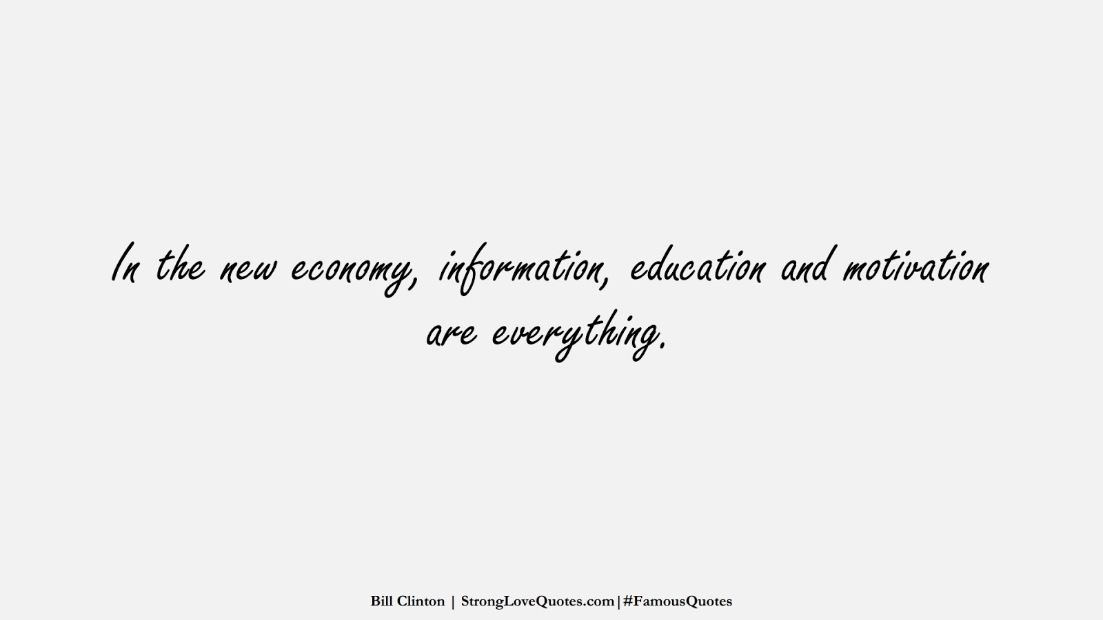 In the new economy, information, education and motivation are everything. (Bill Clinton);  #FamousQuotes