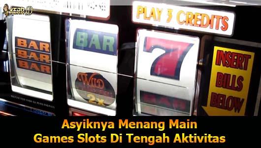 Asyiknya Menang Main Games Slots Di Tengah Aktivitas