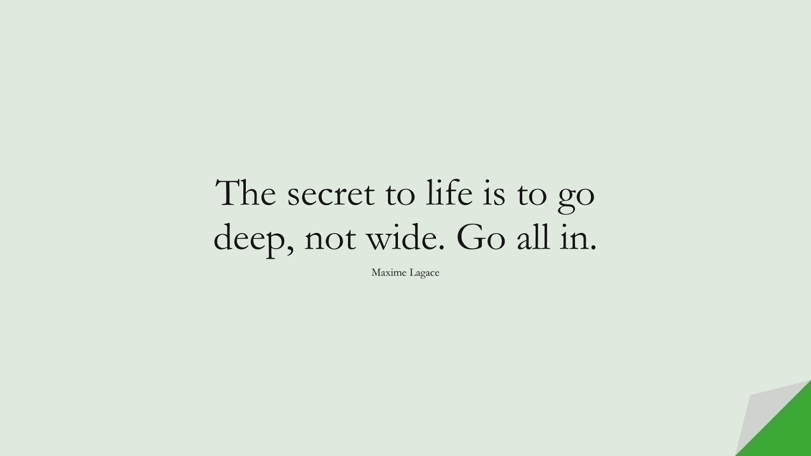 The secret to life is to go deep, not wide. Go all in. (Maxime Lagace);  #BestQuotes