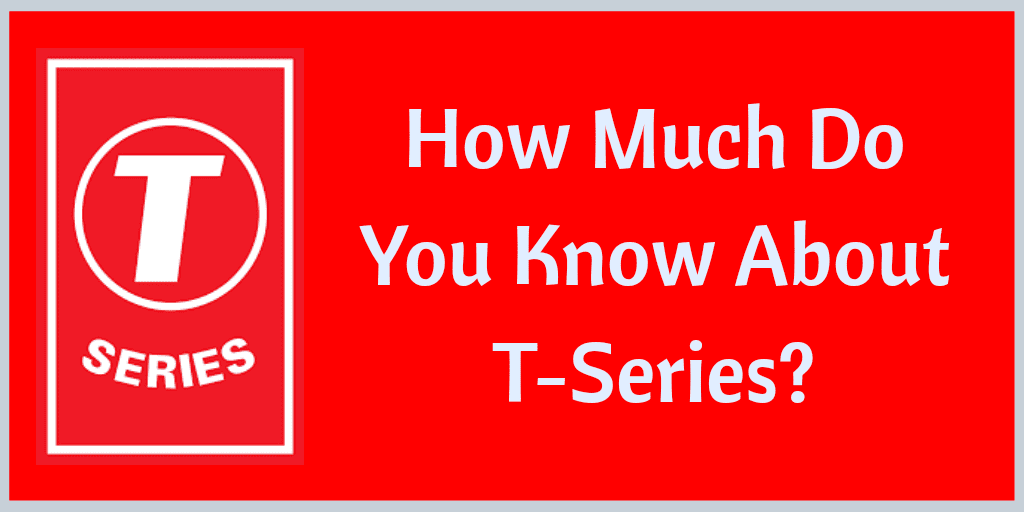How Much Do You Know About T-Series, T-Series Facts, Facts About T-Series