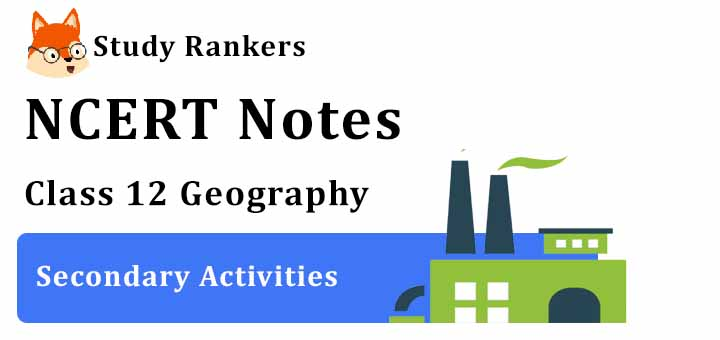 Chapter 6 Secondary Activities Class 12 Geography Notes