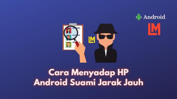 Cara Menyadap HP Android Suami Jarak Jauh Anti Selingkuh