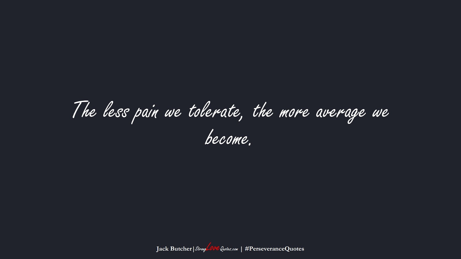 The less pain we tolerate, the more average we become. (Jack Butcher);  #PerseveranceQuotes