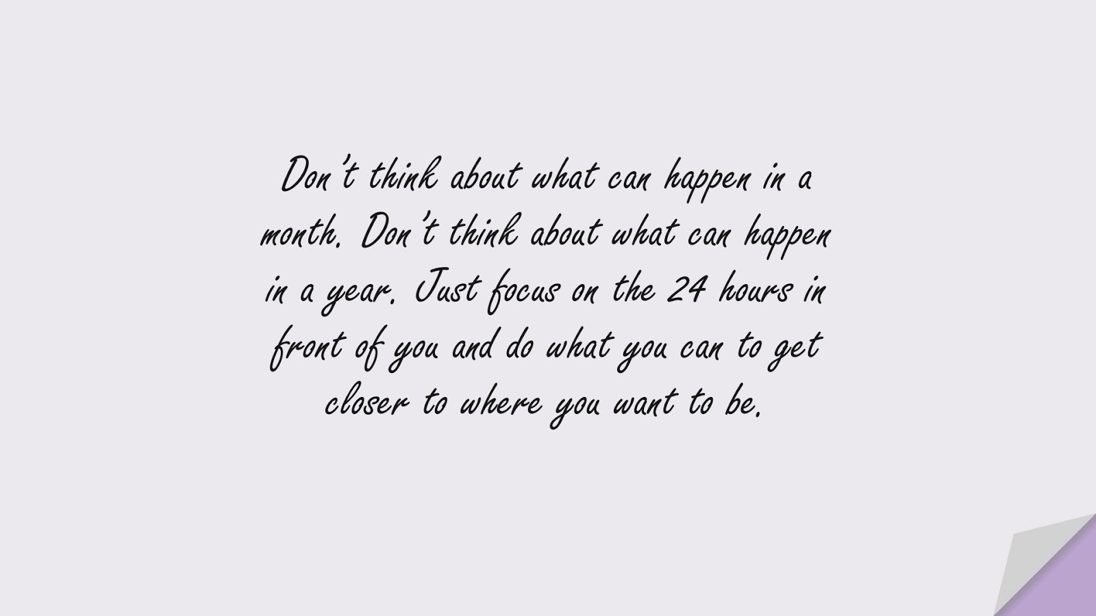 Don't think about what can happen in a month. Don't think about what can happen in a year. Just focus on the 24 hours in front of you and do what you can to get closer to where you want to be.FALSE