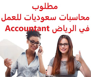 Saudi female accountants are required to work in Riyadh  To work in Riyadh  Education: Accounting  Experience: four years working in the field  Salary: to be determined after the interview