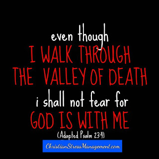Even though I walk through the valley of the shadow of death, I shall not fear for God is with me. (Adapted Psalm 23:4)