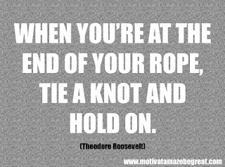 "Featured in our checklist of 46 Powerful Quotes For Entrepreneurs To Get Motivated: ""When you're at the end of your rope, tie a knot and hold on."" -Theodore Roosevelt"