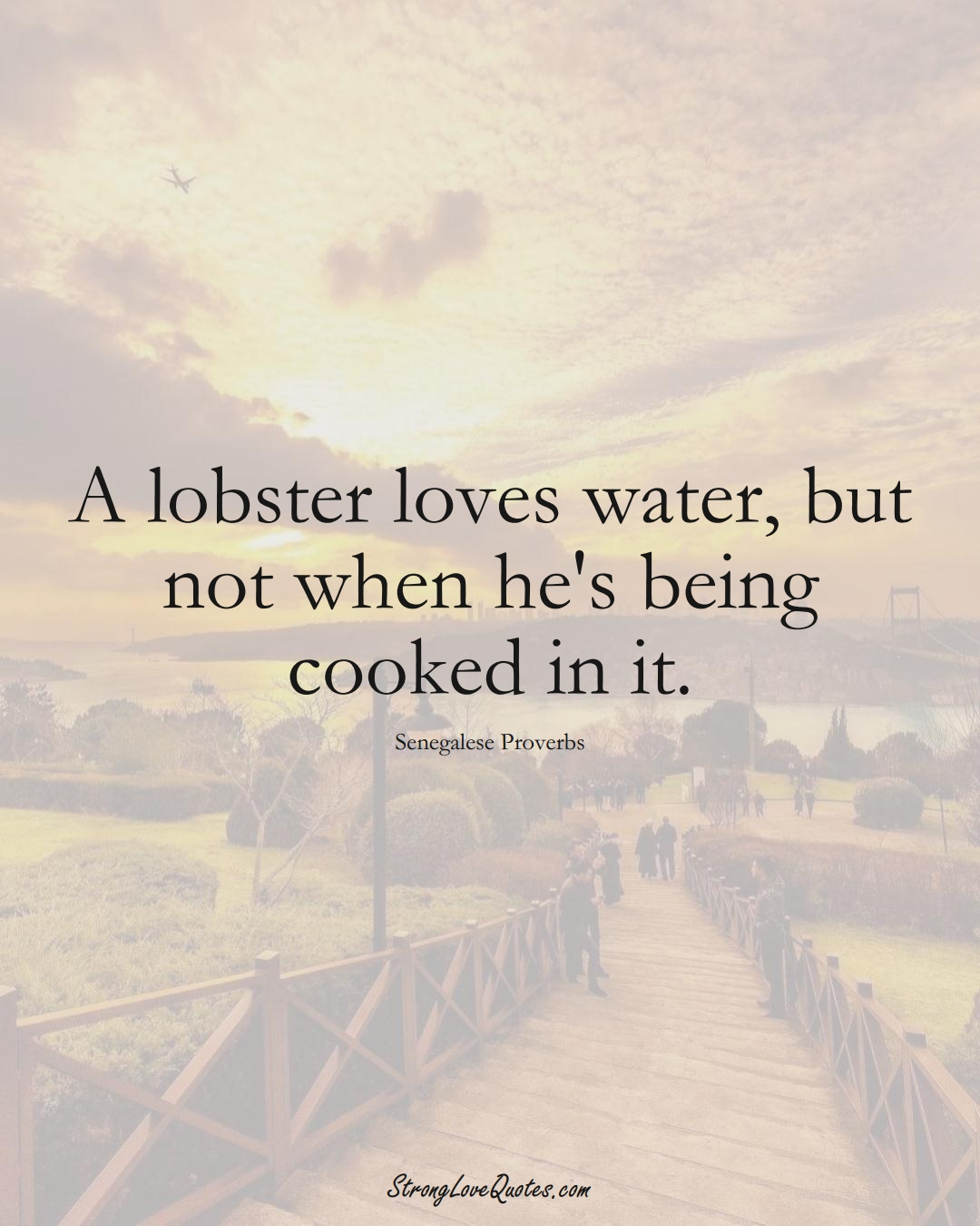 A lobster loves water, but not when he's being cooked in it. (Senegalese Sayings);  #AfricanSayings