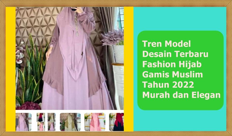 Tren Model Desain Terbaru Fashion Hijab, Gamis Muslim Tahun 2022: Murah dan Elegan