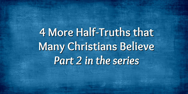 4 More Half-Truths Many Christians Believe - part 2 in a series