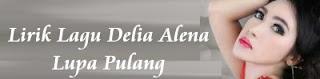 Lirik Lagu Delia Alena - Lupa Pulang