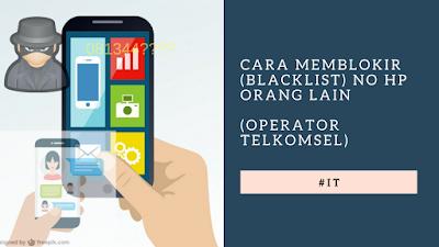 Cara Memblokir (blacklist) No HP orang lain (operator telkomsel)