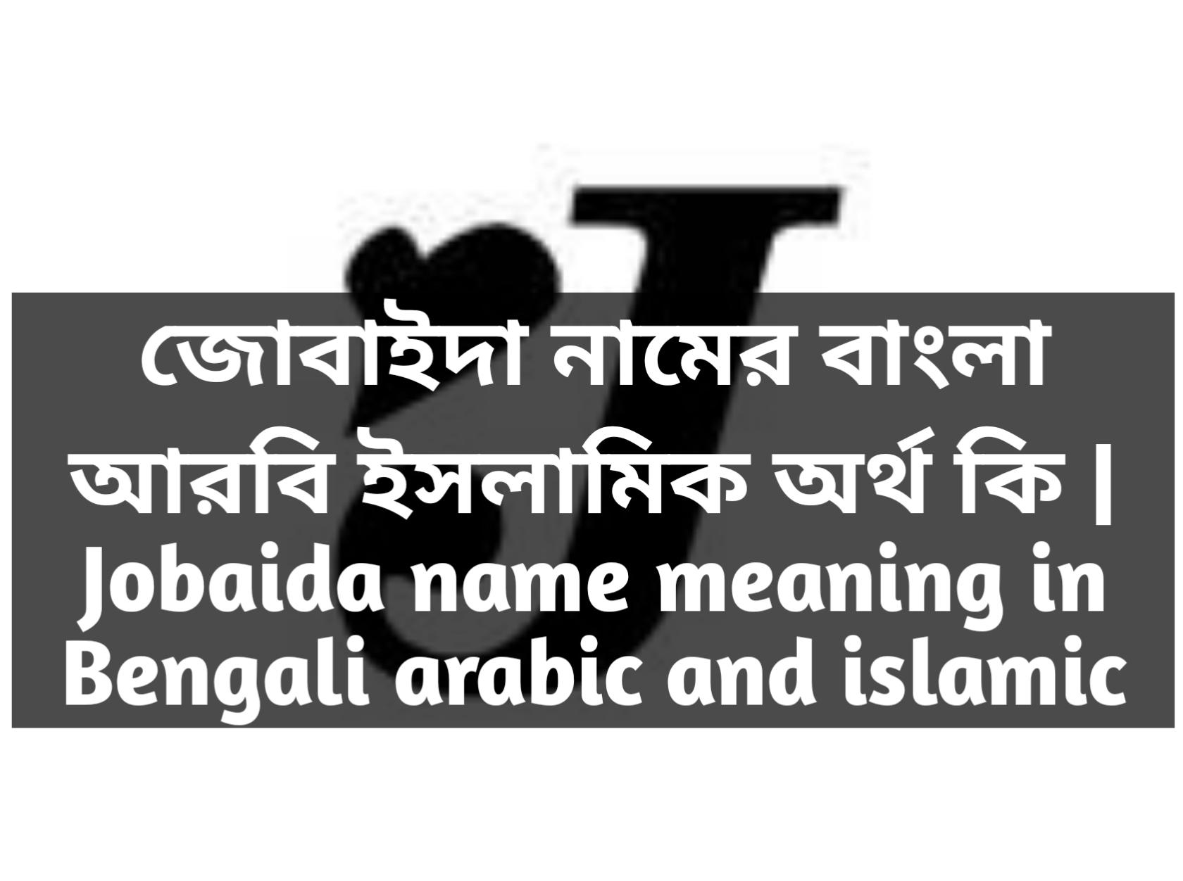 Jobaida name meaning in Bengali, জোবাইদা নামের অর্থ কি, জোবাইদা নামের বাংলা অর্থ কি, জোবাইদা নামের ইসলামিক অর্থ কি,