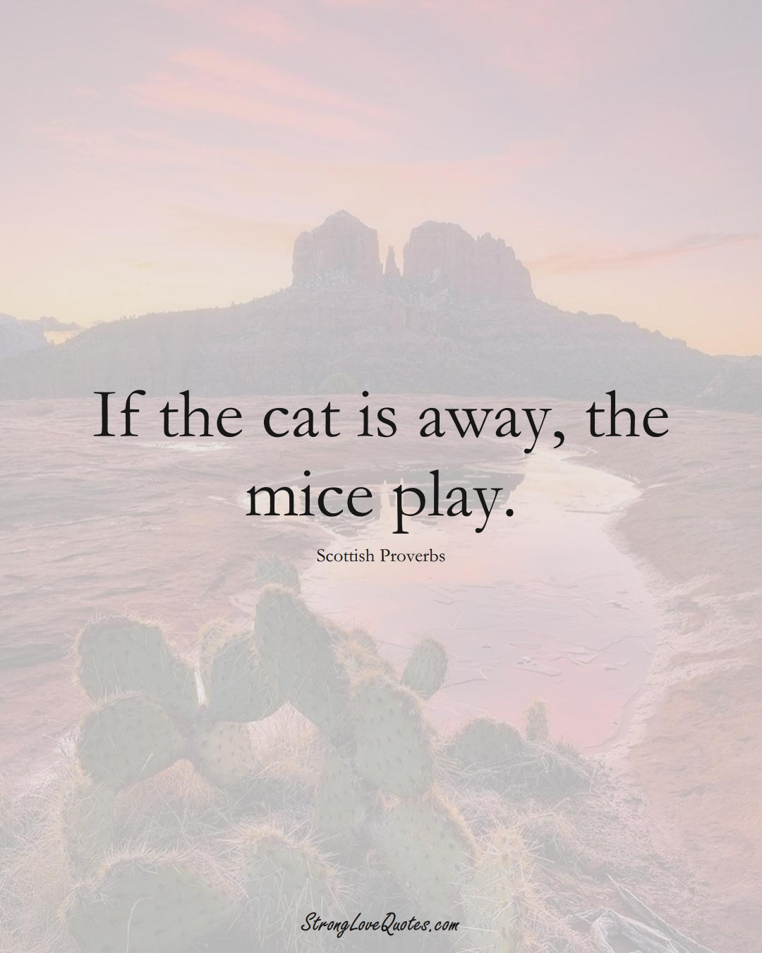 If the cat is away, the mice play. (Scottish Sayings);  #EuropeanSayings