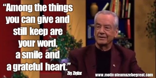 """Zig Ziglar Quotes: """"Among the things you can give and still keep are your word, a smile, and a grateful heart."""""""