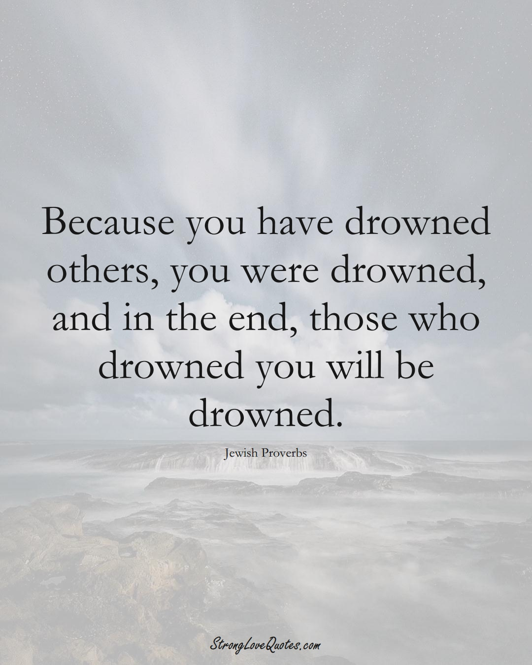 Because you have drowned others, you were drowned, and in the end, those who drowned you will be drowned. (Jewish Sayings);  #aVarietyofCulturesSayings