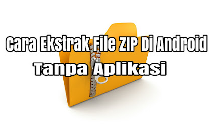 Cara Ekstrak File Zip Di Android Tanpa Menggunakan Aplikasi