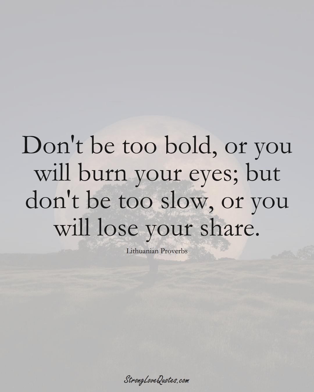 Don't be too bold, or you will burn your eyes; but don't be too slow, or you will lose your share. (Lithuanian Sayings);  #AsianSayings