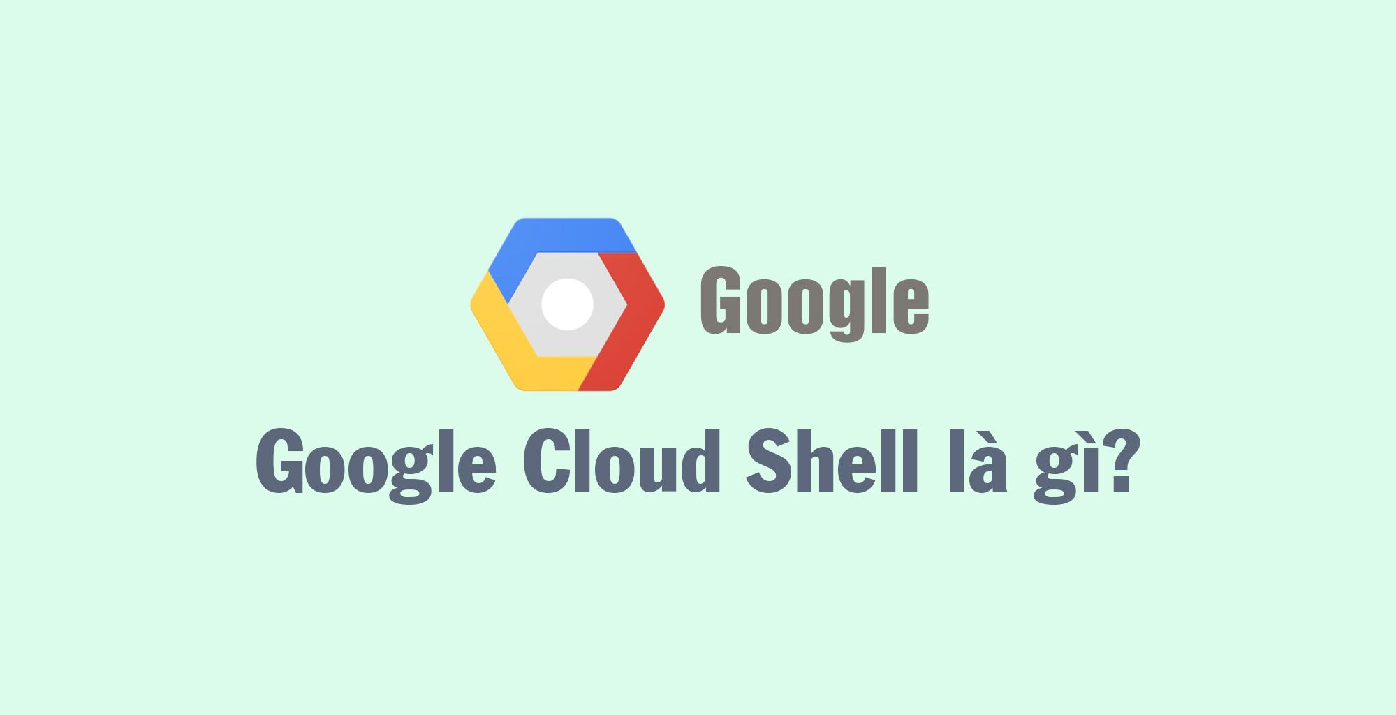 Google Cloud Shell là gì? Cloud Shell có gì đáng chú ý?