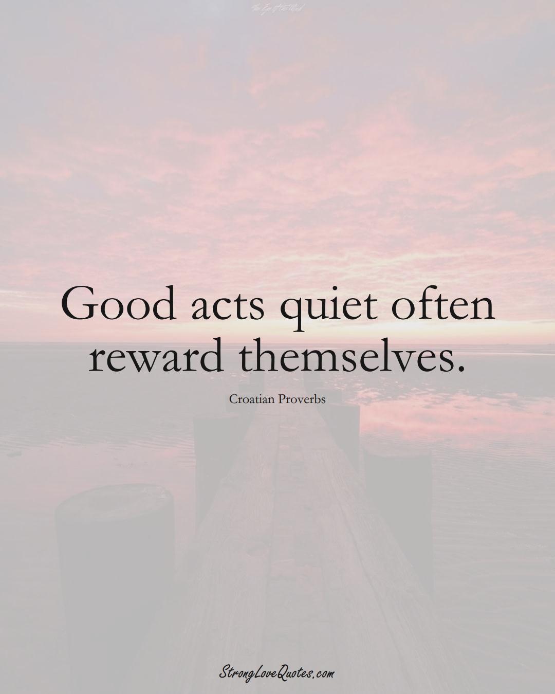Good acts quiet often reward themselves. (Croatian Sayings);  #EuropeanSayings