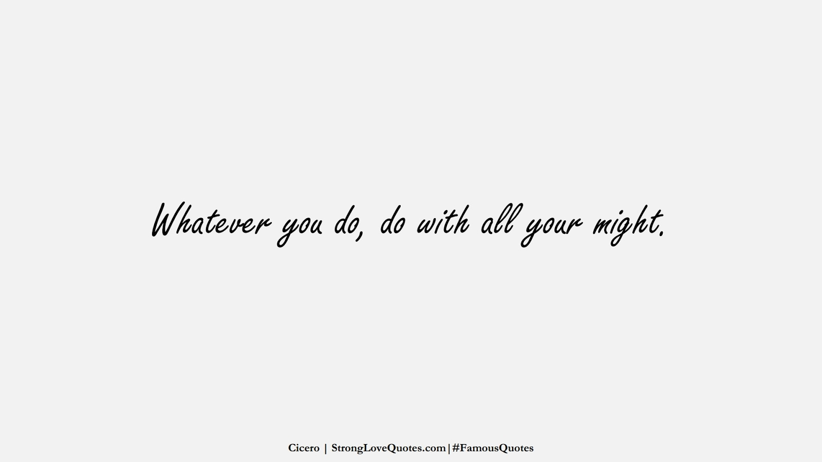 Whatever you do, do with all your might. (Cicero);  #FamousQuotes