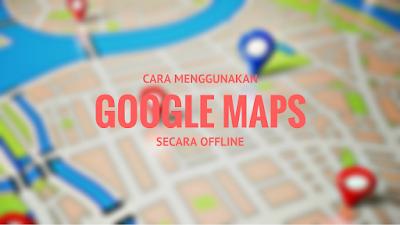 jalan alias traveling ke suatu tempat yang belum pernah dikunjungi sebelumnya Tutorial Menggunakan Google Maps Secara Offline