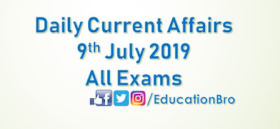 Daily Current Affairs 9th July 2019 For All Government Examinations