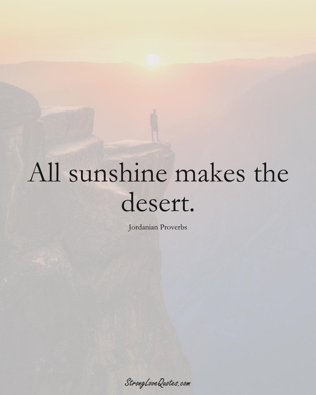 All sunshine makes the desert. (Jordanian Sayings);  #MiddleEasternSayings