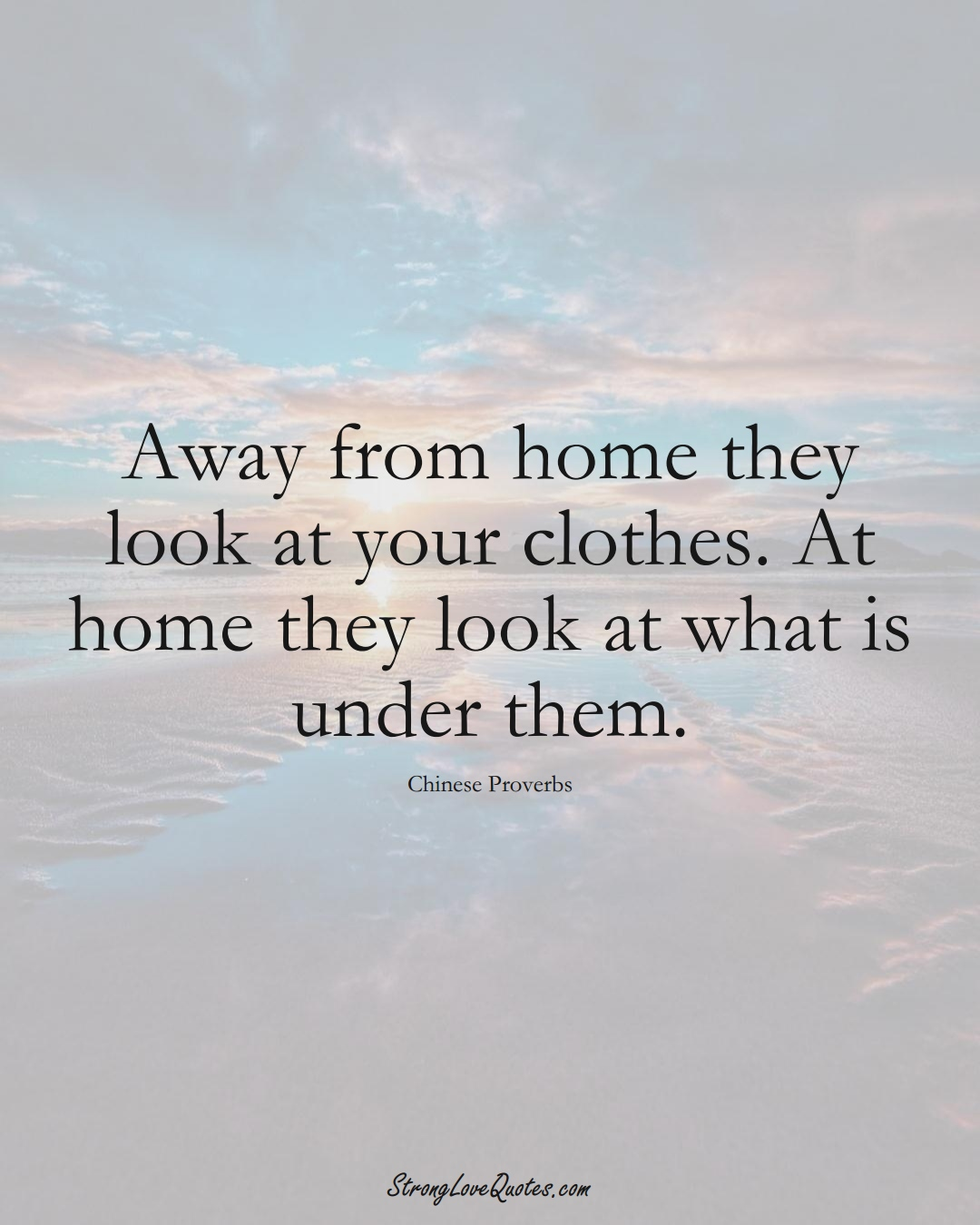 Away from home they look at your clothes. At home they look at what is under them. (Chinese Sayings);  #AsianSayings