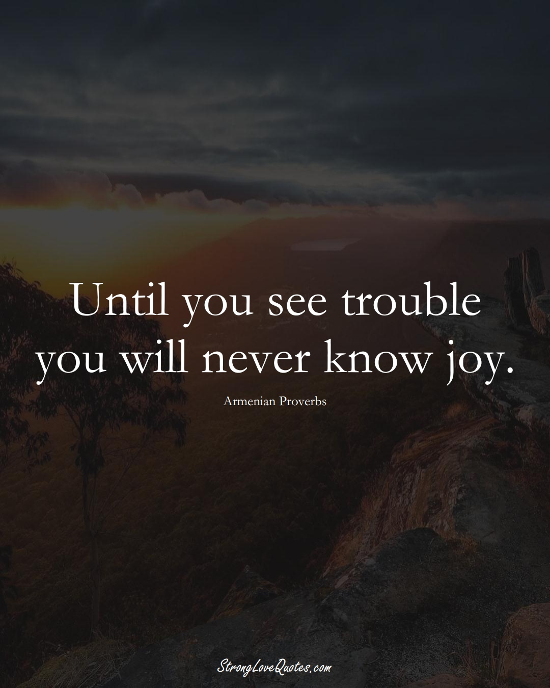 Until you see trouble you will never know joy. (Armenian Sayings);  #AsianSayings