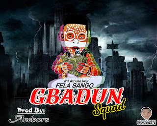 🔥[MUSIC] Fela Sango - Gbadun Squad