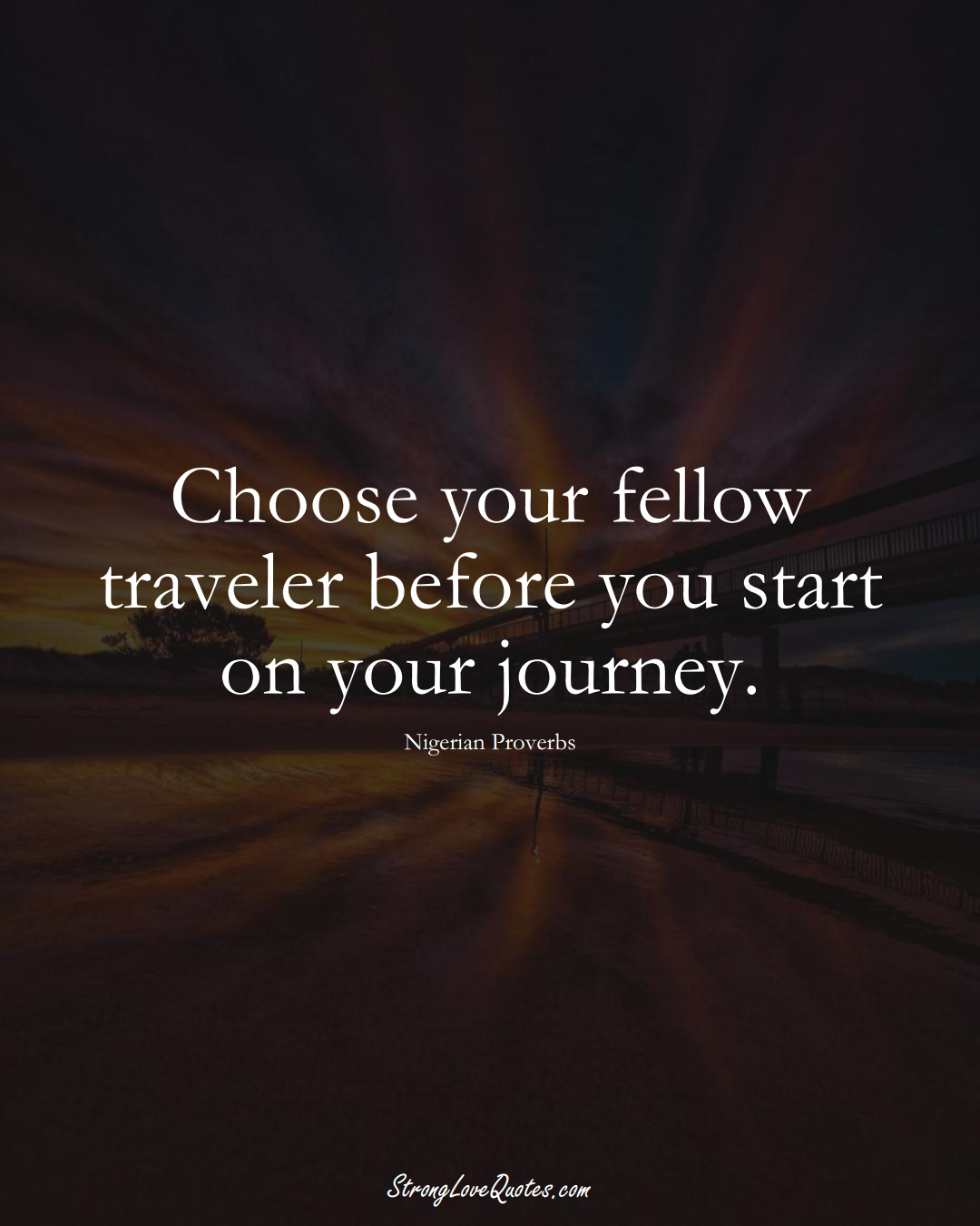 Choose your fellow traveler before you start on your journey. (Nigerian Sayings);  #AfricanSayings