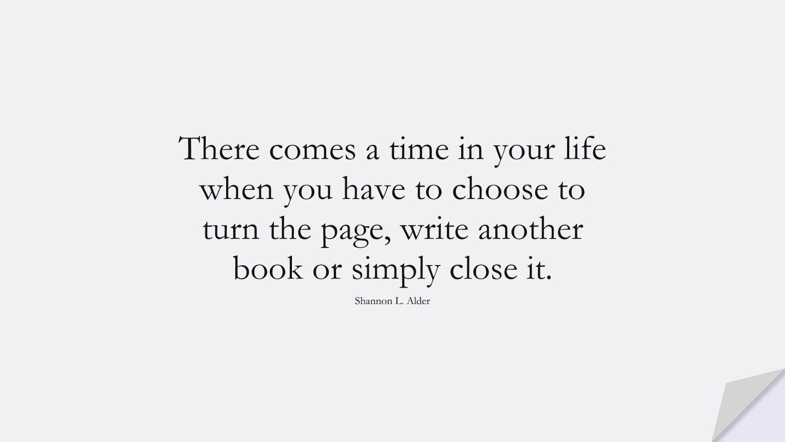 There comes a time in your life when you have to choose to turn the page, write another book or simply close it. (Shannon L. Alder);  #FamilyQuotes